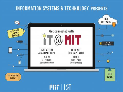 "Illustration of a laptop with the words ""Information Systems and Technology presents Get connected with IT @ MIT. IS&T at the Academic Expo August 28 3-4:30pm Johnson Ice Rink. IT @ MIT Reg Day event 10am-4pm Z-Center Lobby""."