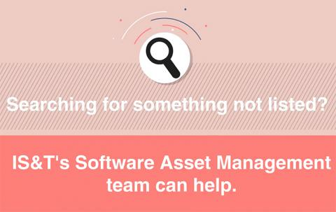 "Graphic with the words ""Searching for something not listed? IS&T's Software Asset Management team can help."""