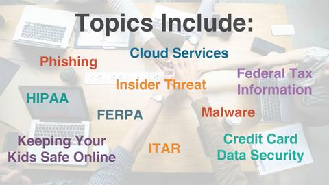 A slide showing the words phishing, cloud services, federal tax information, insider threat, HIPAA, FERPA, malware, credit card data security, ITAR, keeping your kids safe online