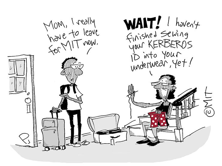 "Cartoon showing a boy with a suitcase saying ""Mom, I really have to leaver for MIT now."" His mother is sitting on the stairs with a needle and thread holding a pair of boxer shorts. She says ""WAIT! I haven't finished sewing your Kerberos ID into your underwear yet!"""